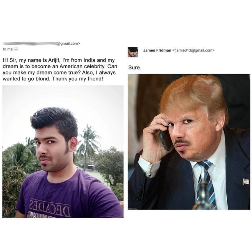 Az indiai Arijit mindig is szeretett volna igazi amerikai híresség lenni, így megkérte Fridmant, hogy némi fotómanipulálással váltsa valóra az álmát. Külön kívánsága csak annyi volt, hogy lehetőleg legyen szőke, ám aligha számított rá, hogy emiatt Trump hajkoronáját kapja majd meg.