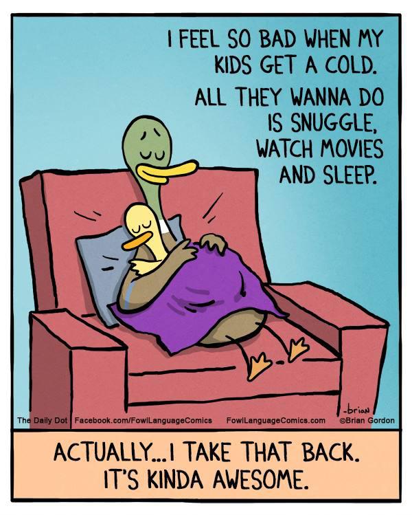 Nagyon rosszul érzem magam amikor a gyerekeim megfáznak. Semmi mást nem akarnak csinálni, mint odabújni hozzám, filmeket nézni és aludni. Tulajdonképpen...ezt visszavonnám. Ez csodálatos.
