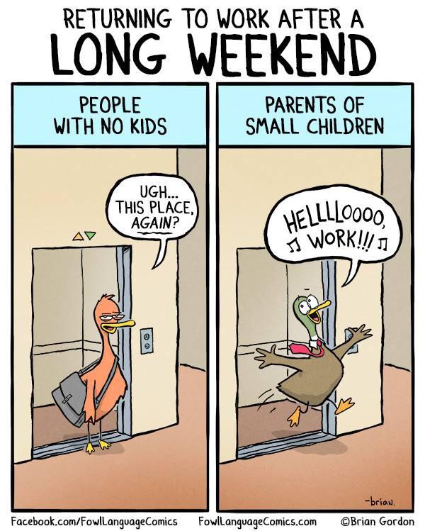 BEMENNI A MUNKAHELYRE A HOSSZÚHÉTVÉGE UTÁN Emberek, gyerek nélkül: Uhhh, már megint itt?! Kisgyerekes szülők: Hellllloooo munka!!!!!!