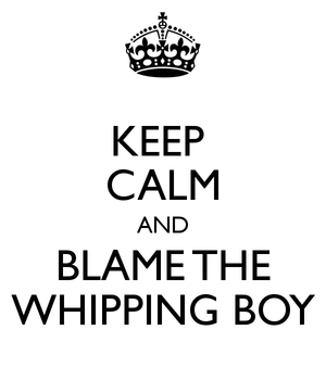 keep-calm-and-blame-the-whipping-boy.png