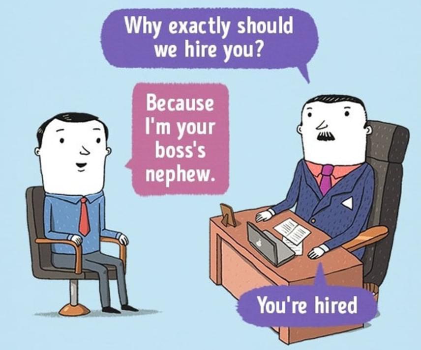 Bármelyik munkahely                         - Miért kellene felvennünk önt?                         - Mert a főnöke unokaöccse vagyok.                         - Fel van véve!