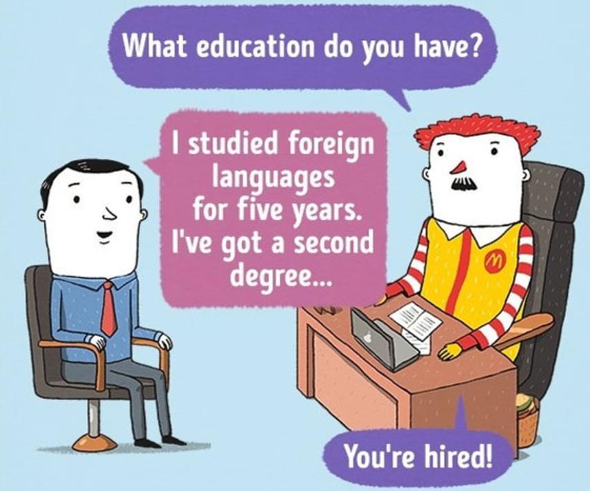 McDonalds                         - Milyen képzettsége van?                         - Öt évig idegen nyelveket tanultam. Van egy középfokú...                         - Fel van véve!