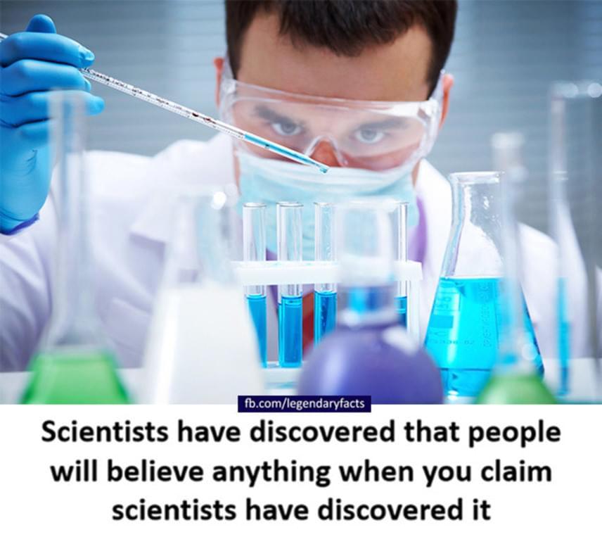 """""""A tudósok rájöttek, hogy az emberek bármit elhisznek, ha azt állítod, hogy a tudósok jöttek rá."""""""