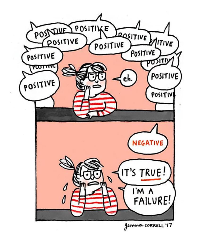 - Pozitív, pozitív, pozitív, pozitív, pozitív, pozitív, pozitív, pozitív, pozitív, pozitív. - Á, ugyan... - Negatív! - Így van! Egy hiba vagyok...A szorongás és a szociális fóbia gyakran kéz a kézben jár az önbizalomhiánnyal. Ennek egyik jellegzetes tünete a pozitív visszajelzések figyelmen kívül hagyása, illetve akár csak egy negatívnak is a rendkívüli módon való felnagyítása.