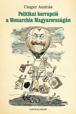 Cieger András: Politikai korrupció a Monarchia Magyarországán