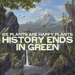 We Plants Are Happpy Plants - History Ends in Green