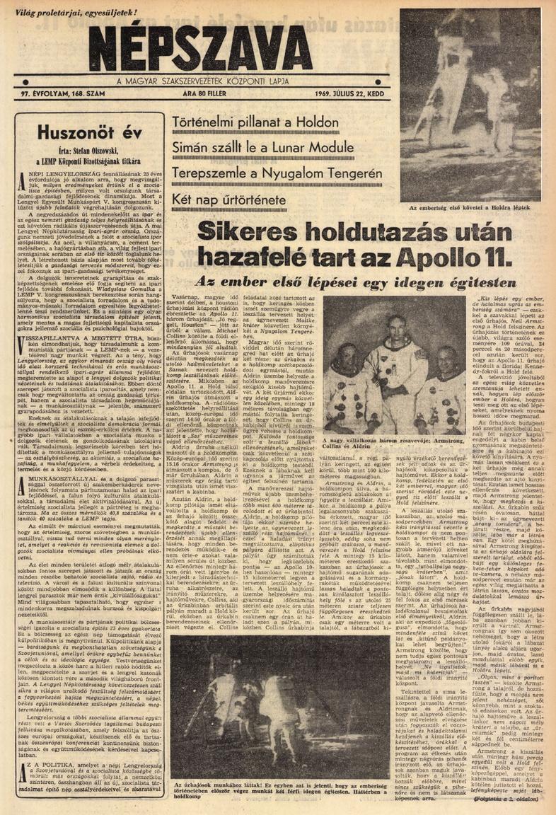 A Népszava (a magyar szakszervezetek központi lapja) július 22-i, keddi számának címlapján hozta az elmúlt történelmi napok hírösszefoglalóját, már azzal, hogy az űrhajósok hazaindultak a sikeres holdraszállás és magyar idő szerint hétfő hajnalban végbevitt holdséta után. A címlapi tudósítás meglepően korrekt és egyben lelkes hangvételű, nem szerepelnek benne a szovjet űrkutatás eredményei, amiért biztos kapott is némi fejmosást a szerkesztő a másnapi lapértékelő értekezleten.