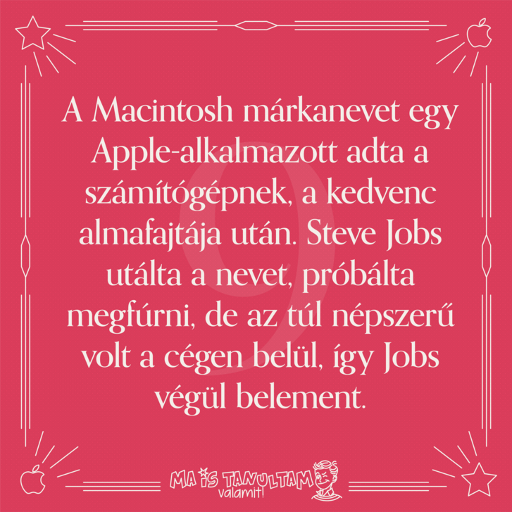 A Macintosh márkanevet egy Apple-alkalmazott adta a számítógépnek, a kedvenc almafajtája után. Steve Jobs utálta a nevet, próbálta megfúrni, de az túl népszerű volt a cégen belül, így Jobs végül belement.