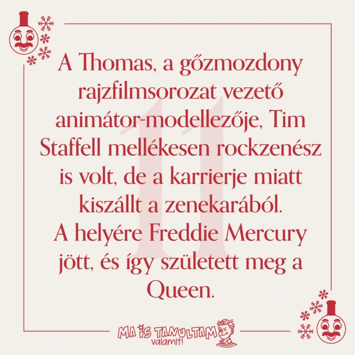 A Thomas, a gőzmozdony rajzfilmsorozat vezető animátor-modellezője, Tim Staffell mellékesen rockzenész is volt, de a karrierje miatt kiszállt a zenekarából. A helyére Freddie Mercury jött, és így született meg a Queen.