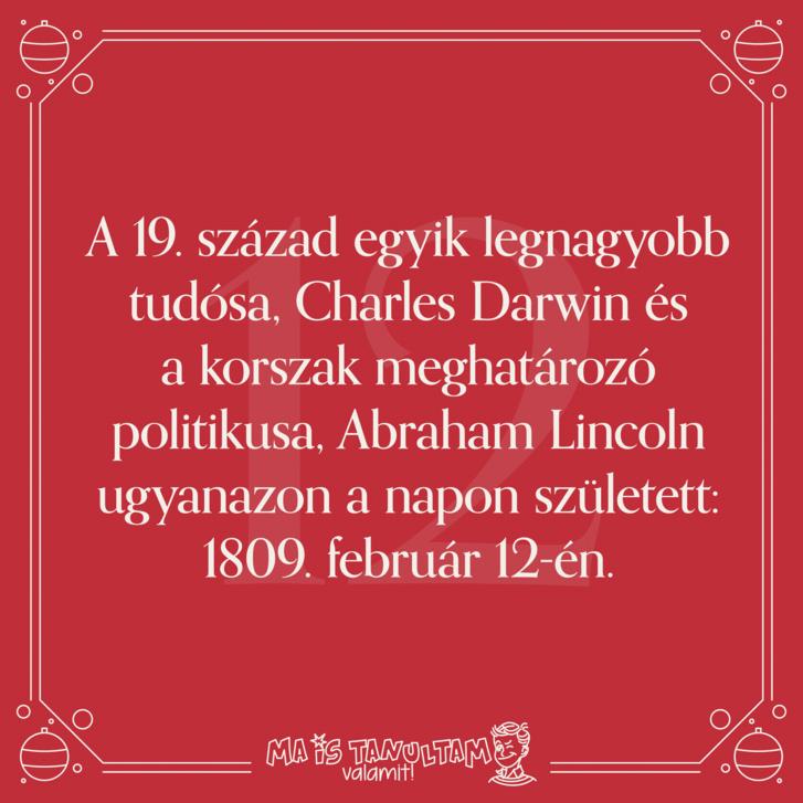 A 19. század egyik legnagyobb tudósa, Charles Darwin és a korszak meghatározó politikusa, Abraham Lincoln ugyanazon a napon született: 1809. február 12-én.