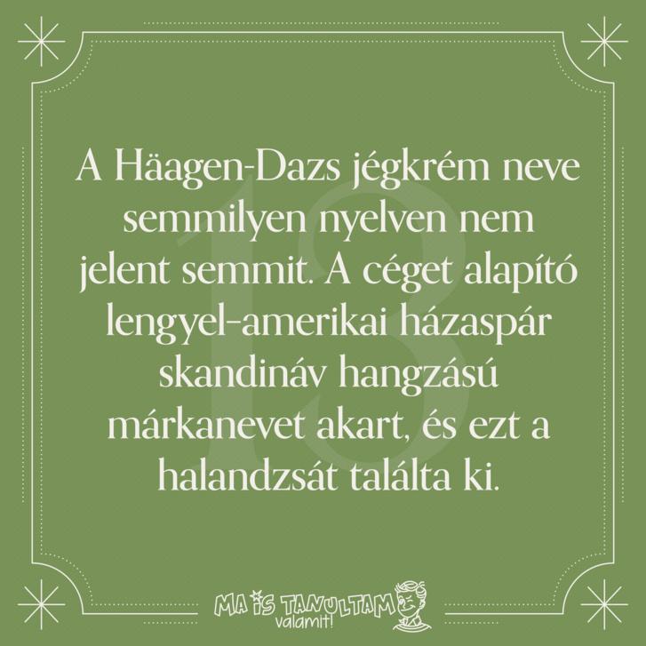A Häagen Dazs jégkrém neve semmilyen nyelven nem jelent semmit. A céget alapító lengyel–amerikai házaspár skandináv hangzású márkanevet akart, és ezt a halandzsát találta ki.