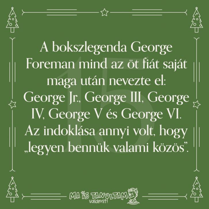 """A bokszlegenda George Foreman mind az öt fiát saját maga után nevezte el: George Jr., George III, George IV, George V és George VI. Az indoklása annyi volt, hogy """"legyen bennük valami közös""""."""