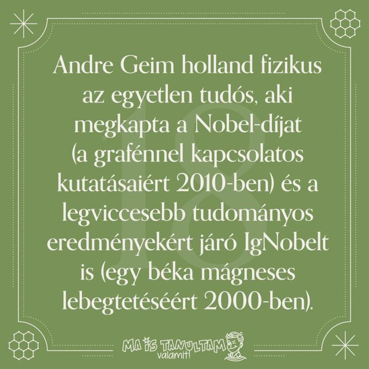 Andre Geim holland fizikus az egyetlen tudós, aki megkapta a Nobel-díjat (a grafénnel kapcsolatos kutatásaiért 2010-ben) és a legviccesebb tudományos eredményekért járó IgNobelt is (egy béka mágneses lebegtetéséért 2000-ben).