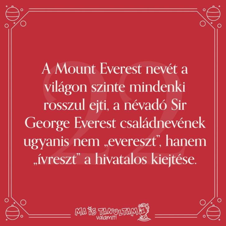"""A Mount Everest nevét a világon szinte mindenki rosszul ejti, a névadó Sir George Everest családnevének ugyanis nem """"evereszt"""", hanem """"ívreszt"""" a hivatalos kiejtése."""