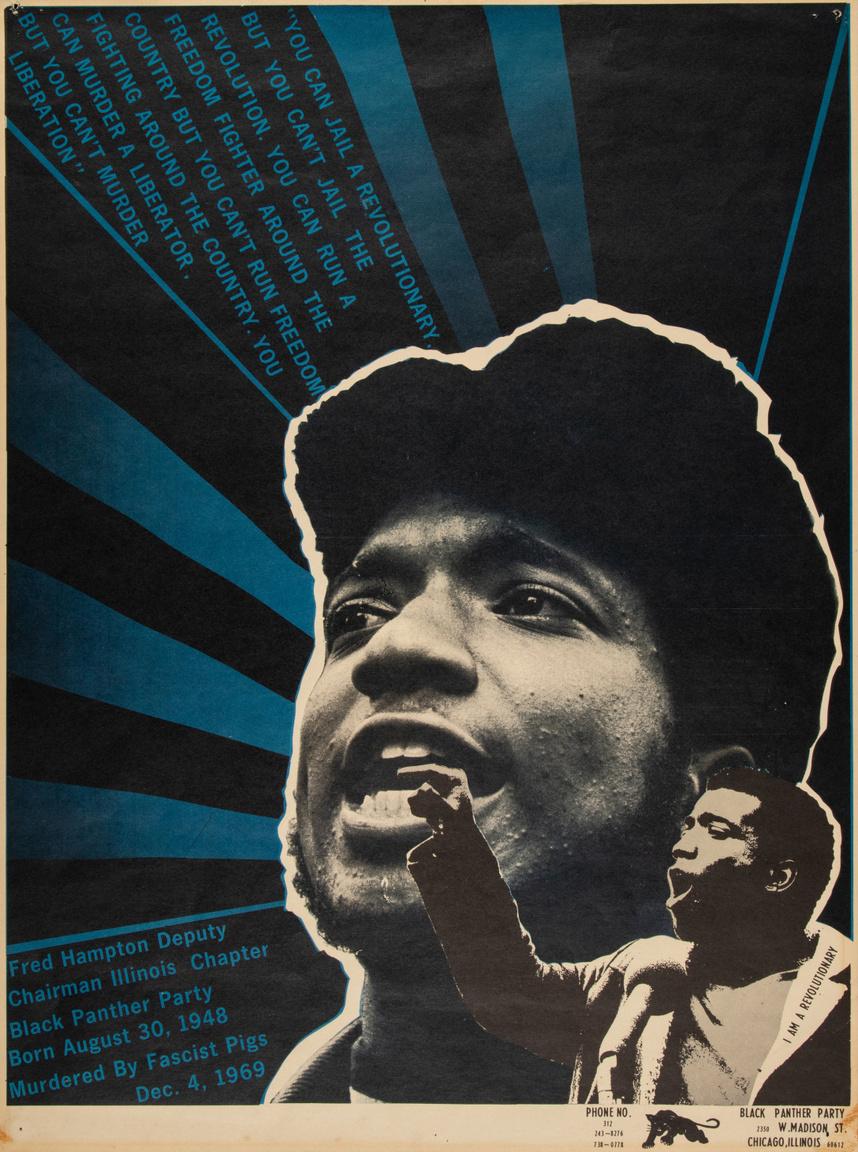 """""""Börtönbe vetheted a forradalmárt, de nem börtönzheted be a forradalmat. Üldözheted a szabadságharcost az egész országban, de nem futamíthatod meg a szabadságért folytatott harcot. Meggyilkolhatod a fölszabadítót, de nem ölheted meg a felszabadulást."""" Fred Hampton emlékplakát, 1969-70 körülről. A hatásos szónoklatai révén hamar közismertté váló Hampton volt talán a Fekete Párducok egyik legkarizmatikusabb alakja. 21 éves korában, lakásában ölték meg a chicago-i rendőrök – """"fasiszta disznók"""", ahogy a plakát fogalmaz – 1969. február 4-én."""